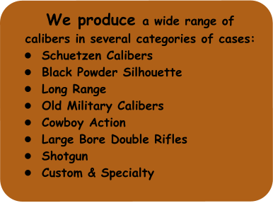 We produce a wide range of  calibers in several categories of cases: •	Schuetzen Calibers •	Black Powder Silhouette •	Long Range •	Old Military Calibers •	Cowboy Action •	Large Bore Double Rifles •	Shotgun •	Custom & Specialty