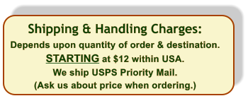 Shipping & Handling Charges: Depends upon quantity of order & destination. STARTING at $12 within USA.  We ship USPS Priority Mail. (Ask us about price when ordering.)
